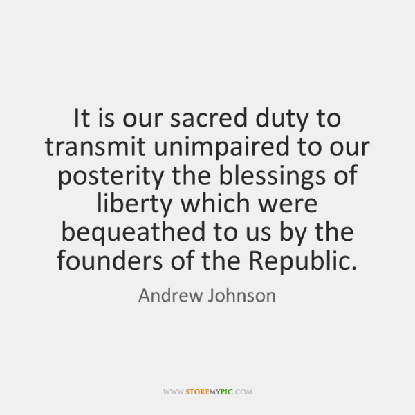 It is our sacred duty to transmit unimpaired to our posterity the ...