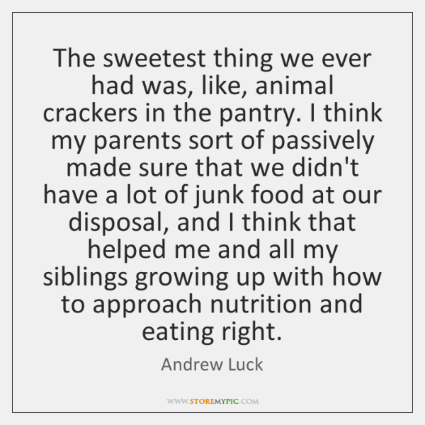 The sweetest thing we ever had was, like, animal crackers in the ...