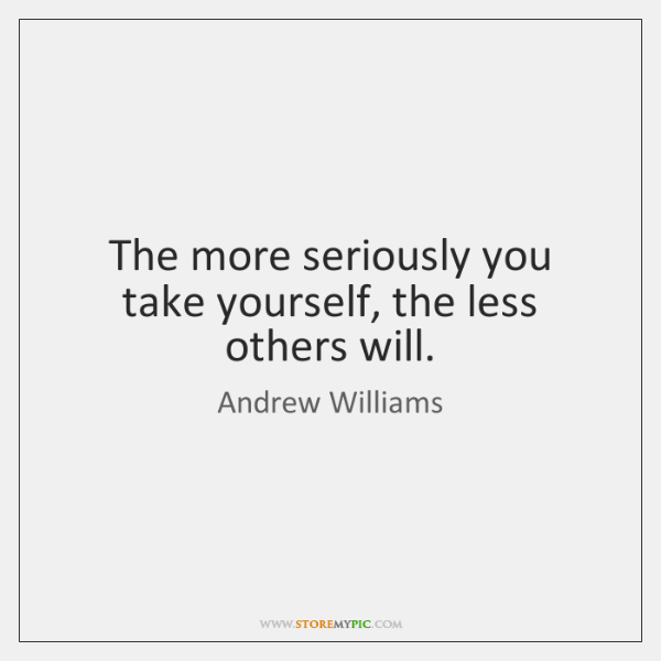 The more seriously you take yourself, the less others will.