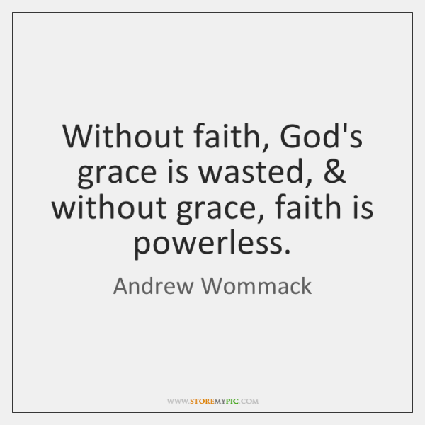 Without faith, God's grace is wasted, & without grace, faith is powerless.