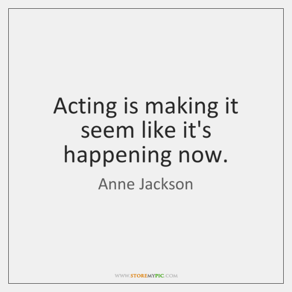 Acting is making it seem like it's happening now.