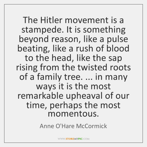 The Hitler movement is a stampede. It is something beyond reason, like ...