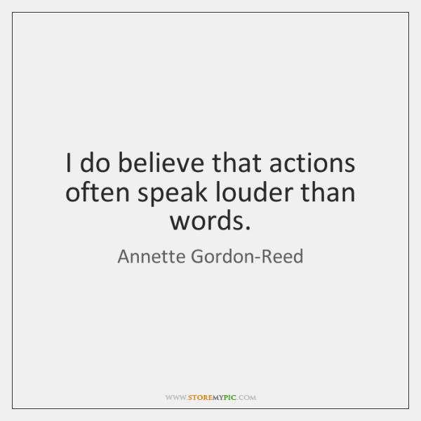 I do believe that actions often speak louder than words.