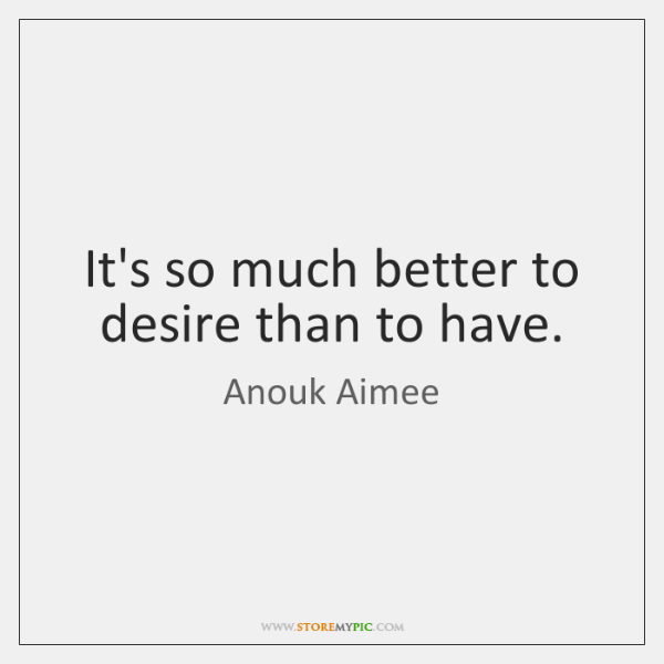It's so much better to desire than to have.