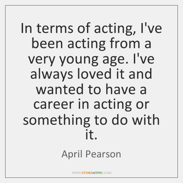 In terms of acting, I've been acting from a very young age. ...