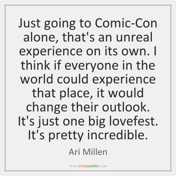 Just going to Comic-Con alone, that's an unreal experience on its own. ...