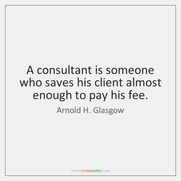 A consultant is someone who saves his client almost enough to pay ...