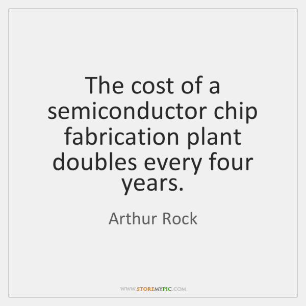 The cost of a semiconductor chip fabrication plant doubles every four years.
