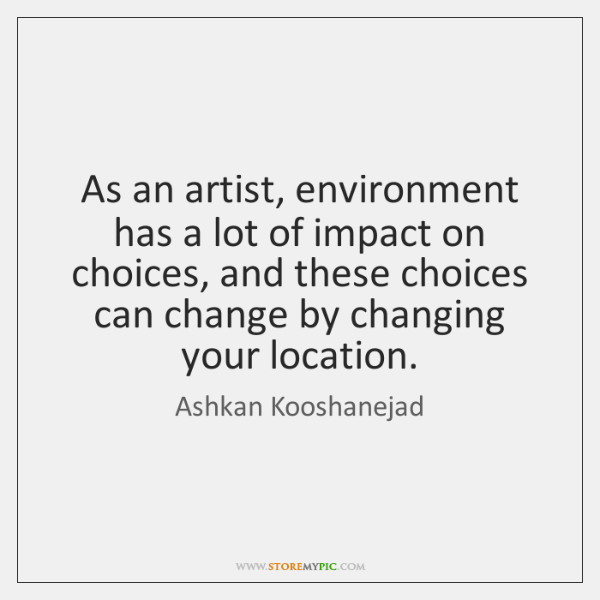 As an artist, environment has a lot of impact on choices, and ...