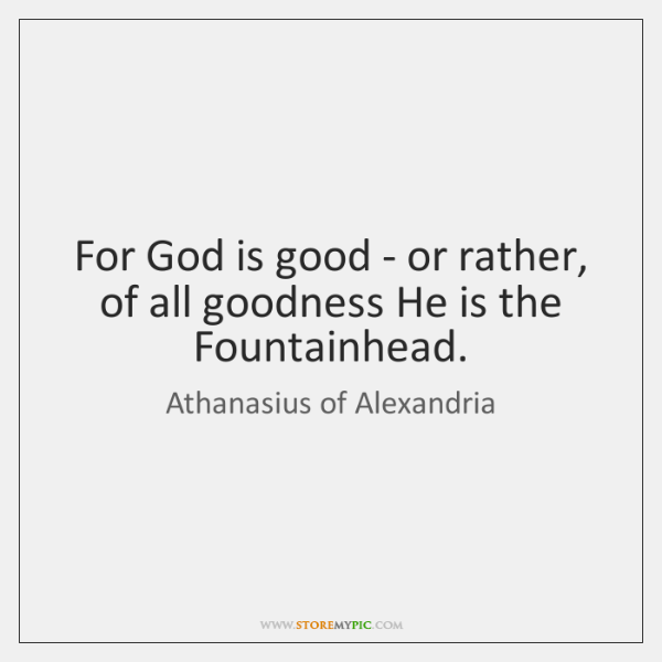 For God is good - or rather, of all goodness He is ...