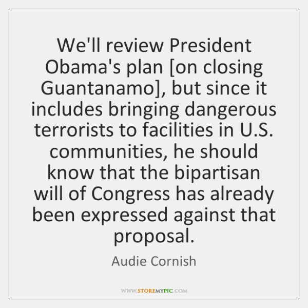 We'll review President Obama's plan [on closing Guantanamo], but since it includes ...