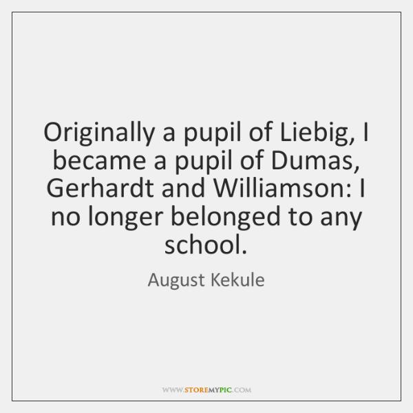 Originally a pupil of Liebig, I became a pupil of Dumas, Gerhardt ...