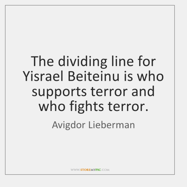 The dividing line for Yisrael Beiteinu is who supports terror and who ...