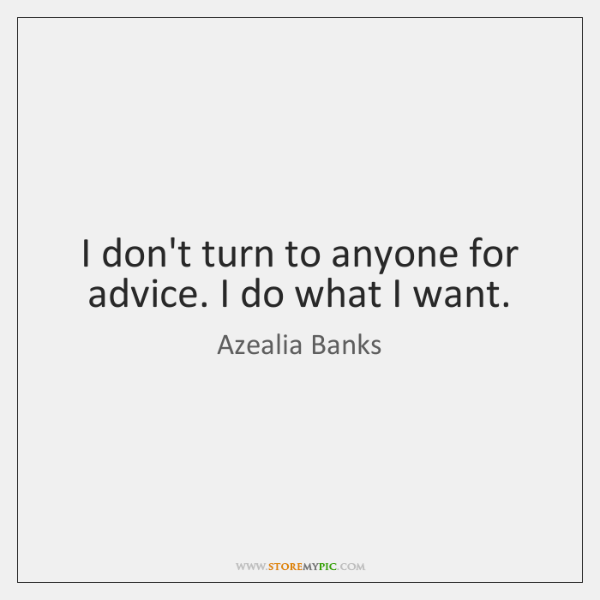 I don't turn to anyone for advice. I do what I want.