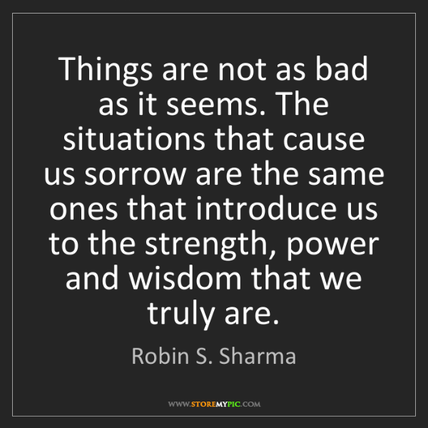 Robin S. Sharma: Things are not as bad as it seems. The situations that...