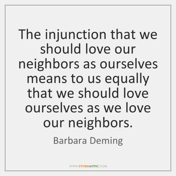 The injunction that we should love our neighbors as ourselves means to ...
