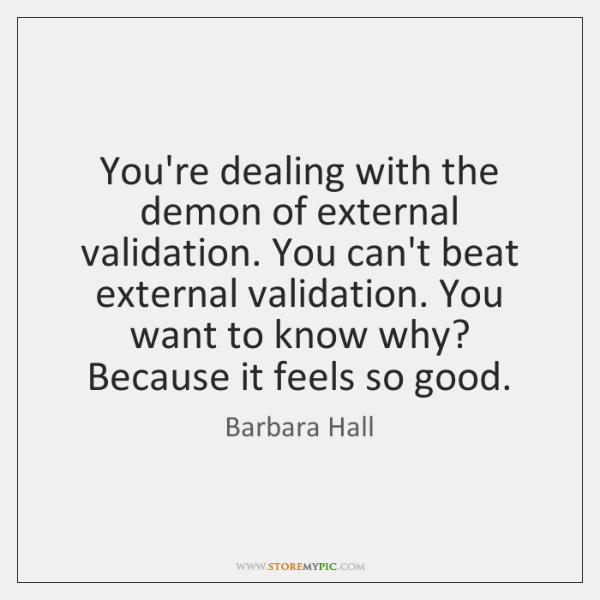 You're dealing with the demon of external validation. You can't beat external ...