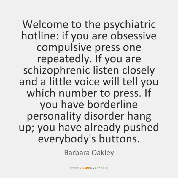 Welcome to the psychiatric hotline: if you are obsessive compulsive press one ...