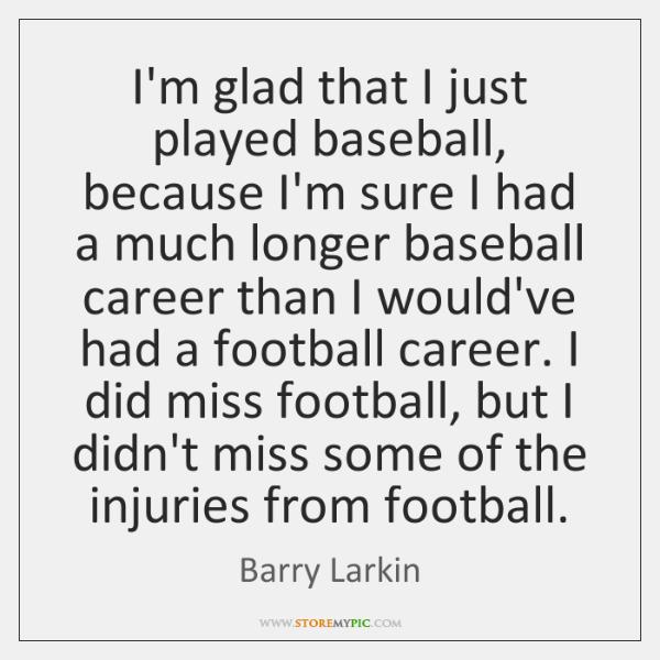 I'm glad that I just played baseball, because I'm sure I had ...