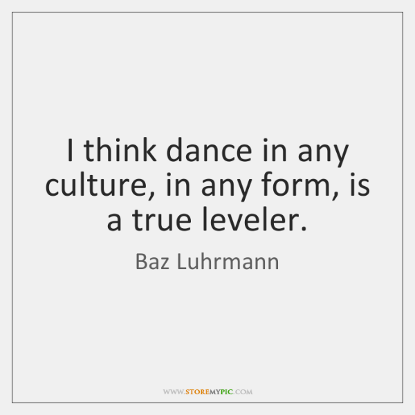 I think dance in any culture, in any form, is a true ...