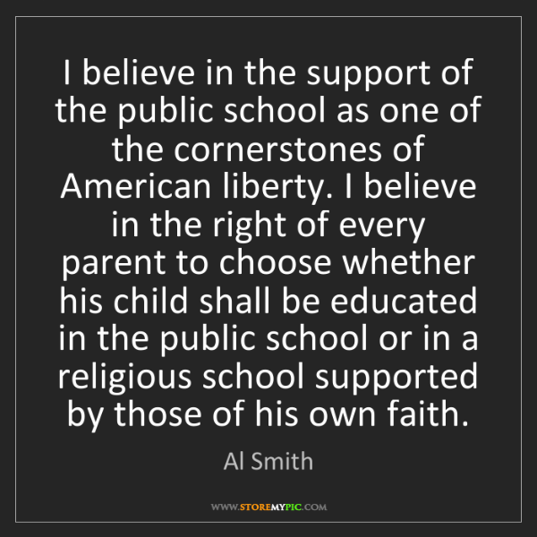 Al Smith: I believe in the support of the public school as one...