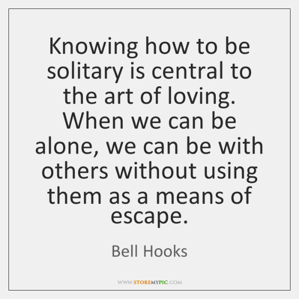 Knowing how to be solitary is central to the art of loving. ...