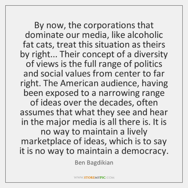 By now, the corporations that dominate our media, like alcoholic fat cats, ...