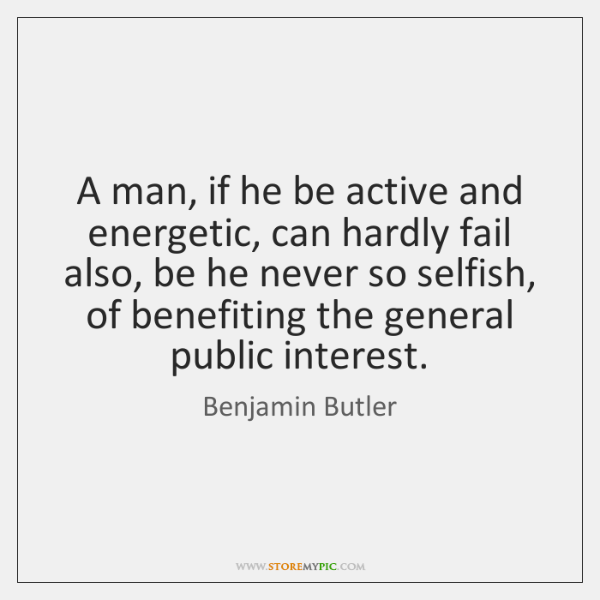 A man, if he be active and energetic, can hardly fail also, ...