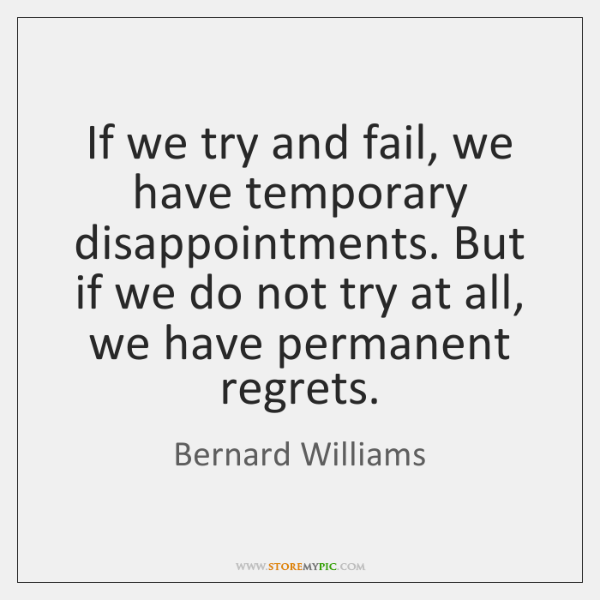 If we try and fail, we have temporary disappointments. But if we ...