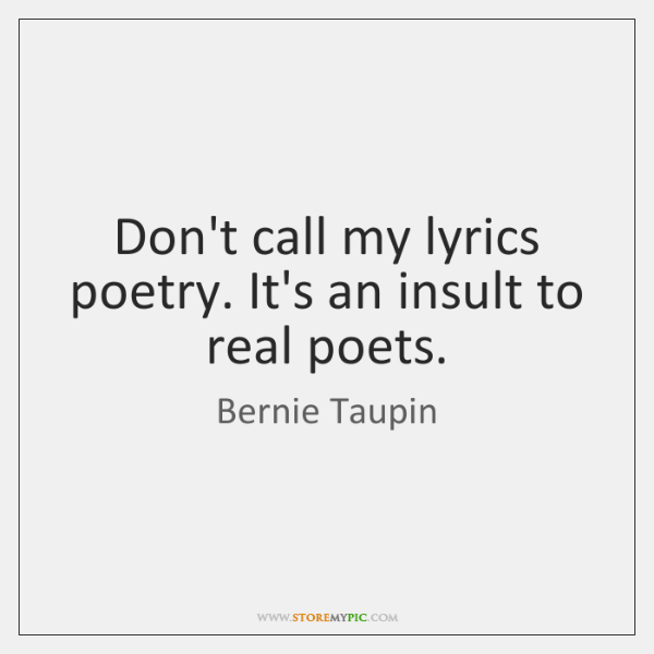 Don't call my lyrics poetry. It's an insult to real poets.