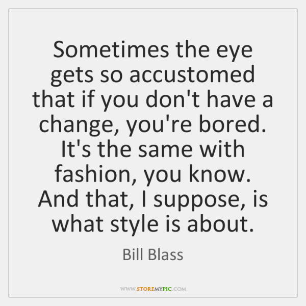 Sometimes the eye gets so accustomed that if you don't have a ...