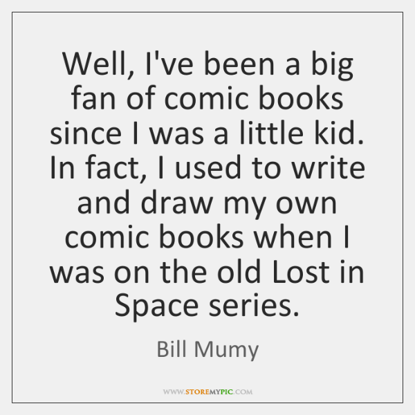 Well, I've been a big fan of comic books since I was ...