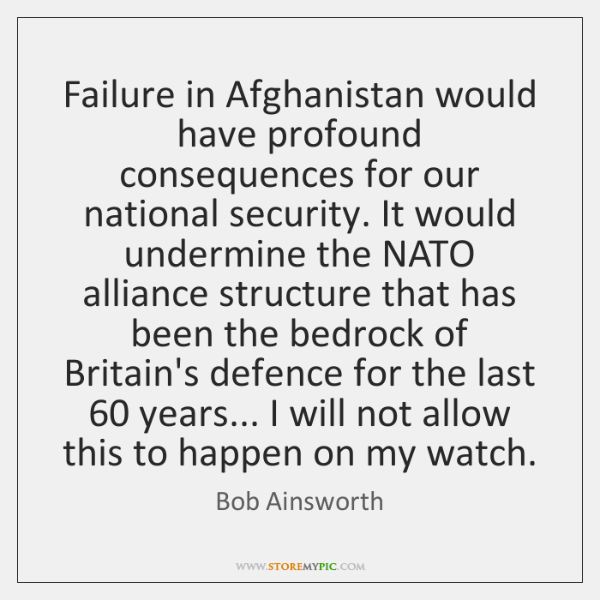 Failure in Afghanistan would have profound consequences for our national security. It ...