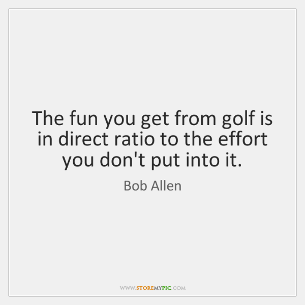 The fun you get from golf is in direct ratio to the ...