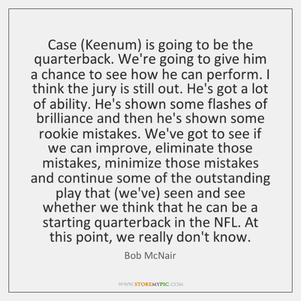 Case (Keenum) is going to be the quarterback. We're going to give ...
