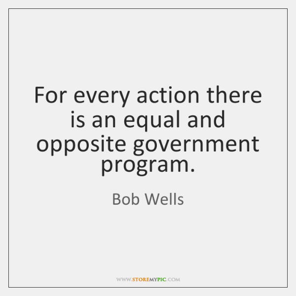 For every action there is an equal and opposite government program.