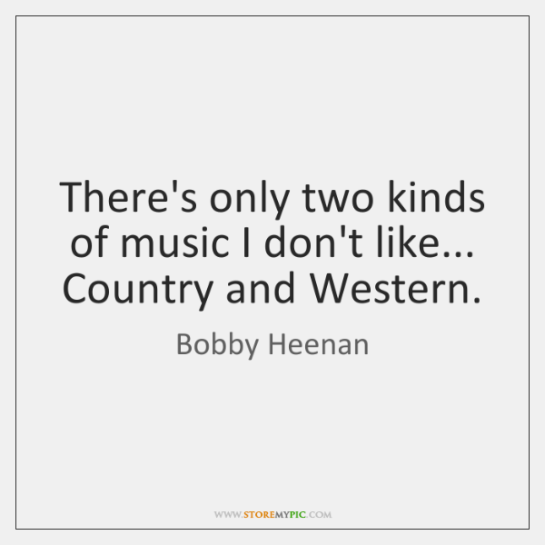 There's only two kinds of music I don't like... Country and Western.