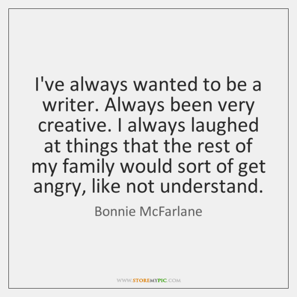 I've always wanted to be a writer. Always been very creative. I ...