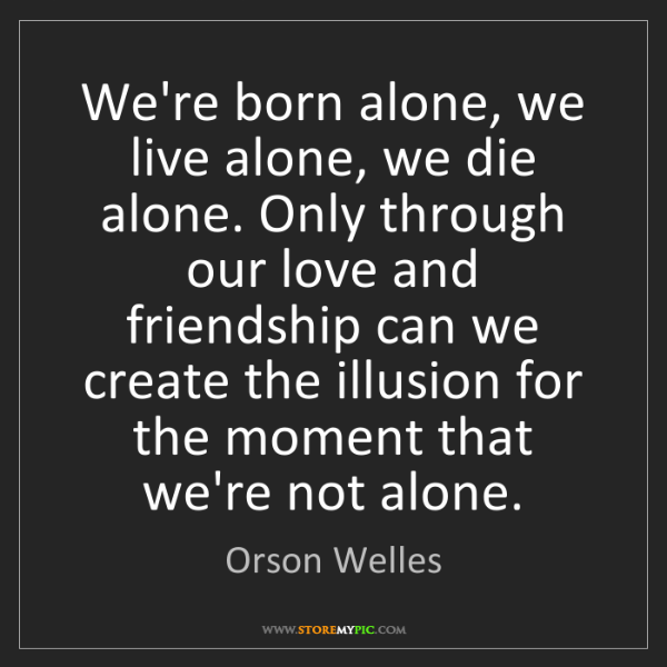 Orson Welles Were Born Alone We Live Alone We Die Alone Only