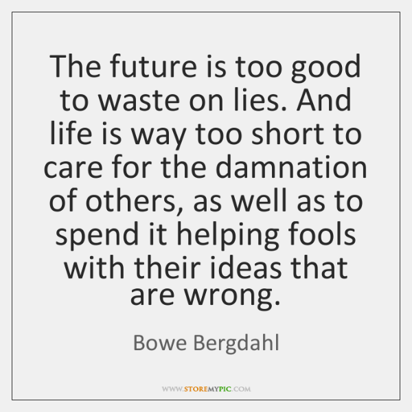 The future is too good to waste on lies. And life is ...