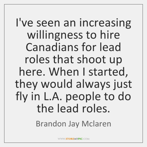 I've seen an increasing willingness to hire Canadians for lead roles that ...