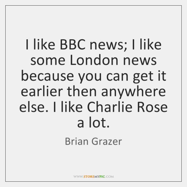 I like BBC news; I like some London news because you can ...
