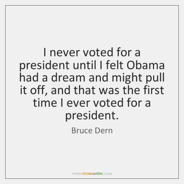 I never voted for a president until I felt Obama had a ...