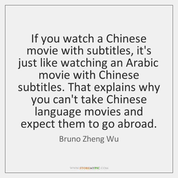 If you watch a Chinese movie with subtitles, it's just like watching ...