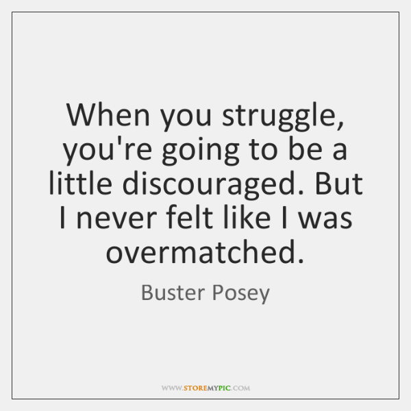 When you struggle, you're going to be a little discouraged. But I ...