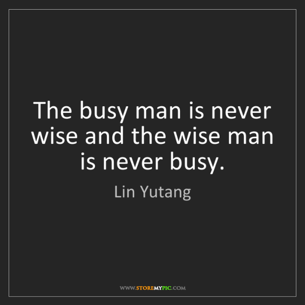 Lin Yutang: The busy man is never wise and the wise man is never...