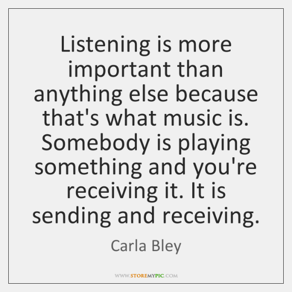 Listening is more important than anything else because that's what music is. ...