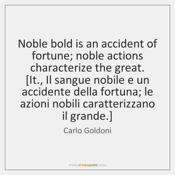 Noble bold is an accident of fortune; noble actions characterize the great.  [...