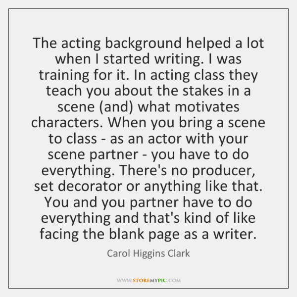 The acting background helped a lot when I started writing. I was ...