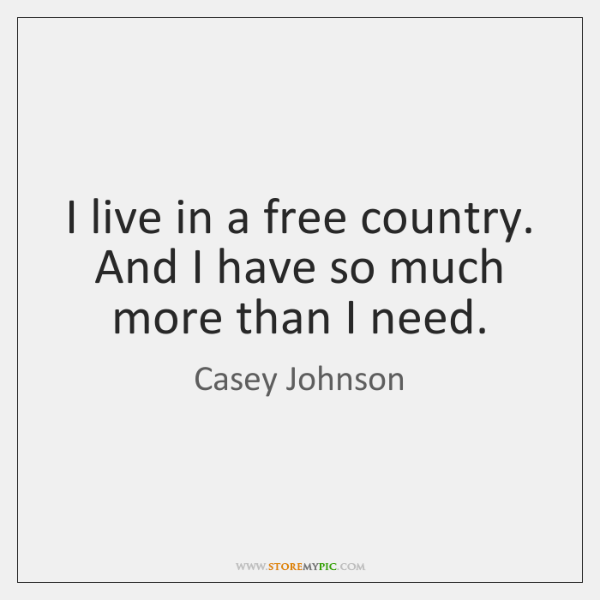 I live in a free country. And I have so much more ...